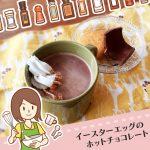 コストコのガロットイースターエッグでホットチョコレート!ほっこりアレンジレシピ