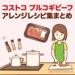コストコのプルコギビーフを使ったアレンジレシピ集まとめ。量があっても飽きずにいろんな料理を作れます!